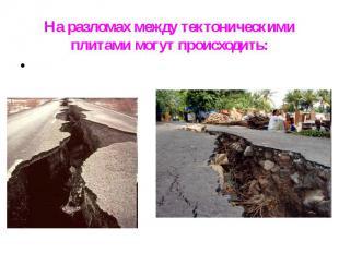На разломах между тектоническими плитами могут происходить: На разломах между те