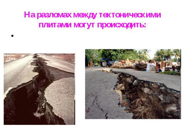 На разломах между тектоническими плитами могут происходить: На разломах между тектоническими плитами могут происходить: Землетрясения,