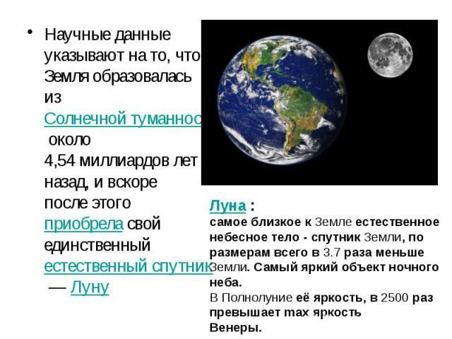 Научные данные указывают на то, что Земля образовалась из Солнечной туманности около 4,54миллиардов лет назад, и вскоре после этого приобрела свой единственный естественный спутник— Луну Научные данные указывают на то, что Земля образова…