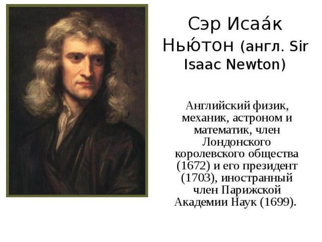 Сэр Исаа к Нью тон (англ. Sir Isaac Newton) Английский физик, механик, астроном и математик, член Лондонского королевского общества (1672) и его президент (1703), иностранный член Парижской Академии Наук (1699).