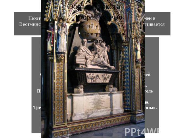 Ньютон умер в 1727 году, в возрасте 84 года. Похоронен в Вестминстерском аббатстве. Надпись на его могиле заканчивается словами: