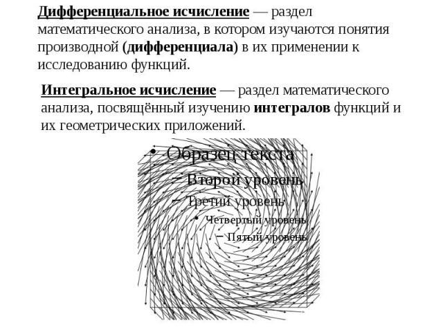 Дифференциальное исчисление — раздел математического анализа, в котором изучаются понятия производной (дифференциала) в их применении к исследованию функций.