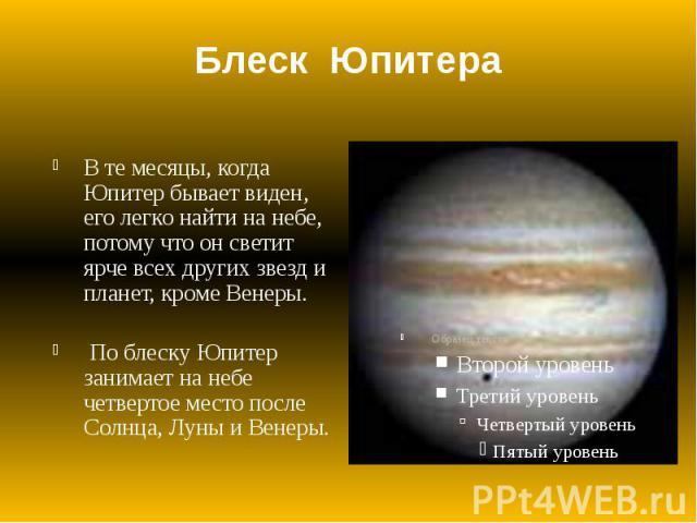 Блеск Юпитера В те месяцы, когда Юпитер бывает виден, его легко найти на небе, потому что он светит ярче всех других звезд и планет, кроме Венеры. По блеску Юпитер занимает на небе четвертое место после Солнца, Луны и Венеры.