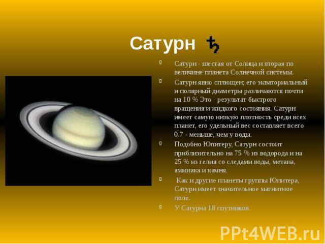 Сатурн Cатурн - шестая от Солнца и вторая по величине планета Солнечной системы. Сатурн явно сплющен; его экваториальный и полярный диаметры различаются почти на 10 % Это - результат быстрого вращения и жидкого состояния. Сатурн имеет самую низкую п…