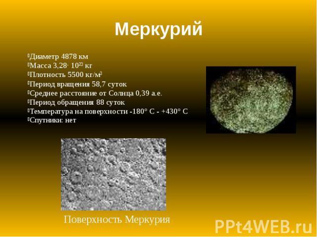 Меркурий Диаметр 4878 км Масса 3,28· 10²³ кг Плотность 5500 кг/м³ Период вращения 58,7 суток Среднее расстояние от Солнца 0,39 а.е. Период обращения 88 суток Температура на поверхности -180° С - +430° С Спутники: нет