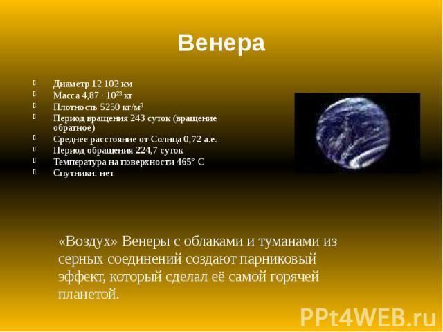 Венера Диаметр 12 102 км Масса 4,87 · 10²³ кг Плотность 5250 кг/м³ Период вращения 243 суток (вращение обратное) Среднее расстояние от Солнца 0,72 а.е. Период обращения 224,7 суток Температура на поверхности 465° С Спутники: нет