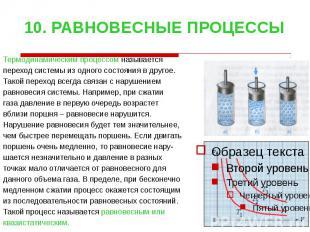 10. РАВНОВЕСНЫЕ ПРОЦЕССЫ Термодинамическим процессом называется переход системы
