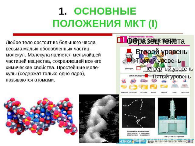 ОСНОВНЫЕ ПОЛОЖЕНИЯ МКТ (I) Любое тело состоит из большого числа весьма малых обособленных частиц – молекул. Молекула является мельчайшей частицей вещества, сохраняющей все его химические свойства. Простейшие моле- кулы (содержат только одно ядро), н…