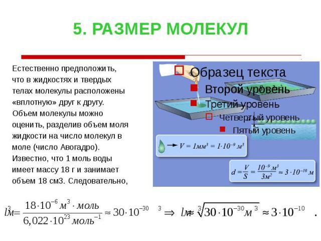 5. РАЗМЕР МОЛЕКУЛ Естественно предположить, что в жидкостях и твердых телах молекулы расположены «вплотную» друг к другу. Объем молекулы можно оценить, разделив объем моля жидкости на число молекул в моле (число Авогадро). Известно, что 1 моль воды …