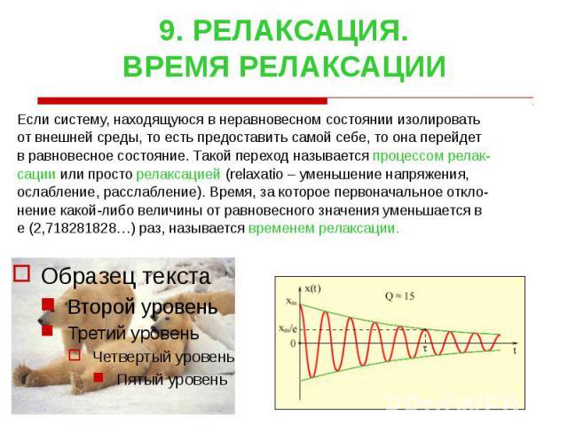 9. РЕЛАКСАЦИЯ. ВРЕМЯ РЕЛАКСАЦИИ Если систему, находящуюся в неравновесном состоянии изолировать от внешней среды, то есть предоставить самой себе, то она перейдет в равновесное состояние. Такой переход называется процессом релак- сации или просто ре…