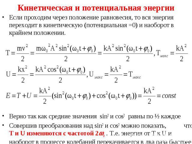 Если проходим через положение равновесия, то вся энергия переходит в кинетическую (потенциальная =0) и наоборот в крайнем положении. Если проходим через положение равновесия, то вся энергия переходит в кинетическую (потенциальная =0) и наоборот в кр…