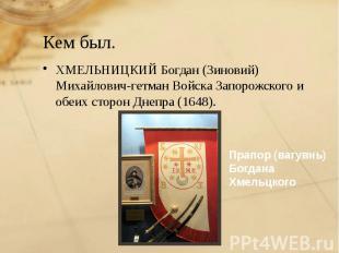 Кем был. ХМЕЛЬНИЦКИЙ Богдан (Зиновий) Михайлович-гетман Войска Запорожского и об