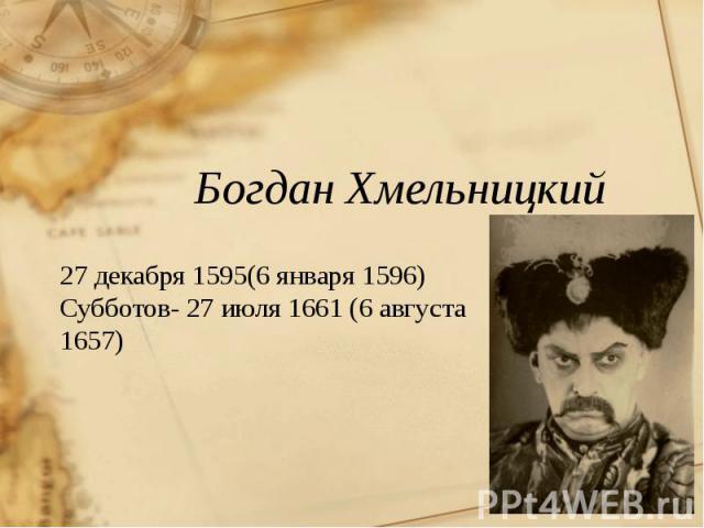 Богдан Хмельницкий 27 декабря 1595(6 января 1596) Субботов- 27 июля 1661 (6 августа 1657)