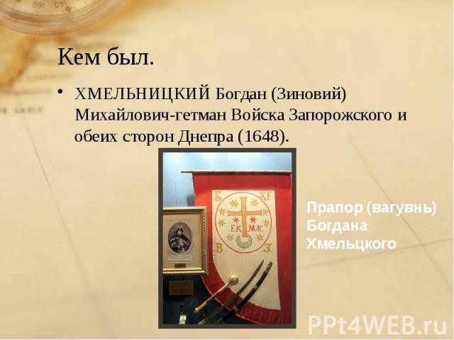 Кем был. ХМЕЛЬНИЦКИЙ Богдан (Зиновий) Михайлович-гетман Войска Запорожского и обеих сторон Днепра (1648).