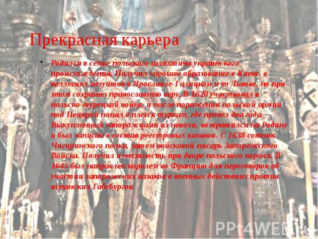 Прекрасная карьера Родился в семье польского шляхтича украинского происхождения. Получил хорошее образование в Киеве, в коллегиях иезуитов в Ярославле-Галицком и во Львове, но при этом сохранил православную веру. В 1620 участвовал в польско-турецкой…