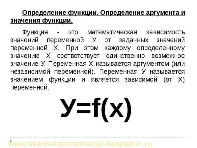 Определение функции. Определение аргумента и значения функции. Определение функции. Определение аргумента и значения функции. Функция - это математическая зависимость значений переменной У от заданных значений переменной Х. При этом каждому определе…