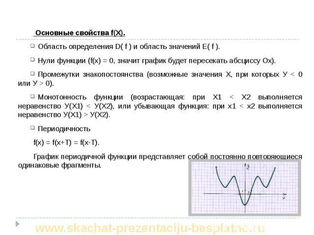 Основные свойства f(X). Основные свойства f(X). Область определения D( f ) и область значений Е( f ). Нули функции (f(х) = 0, значит график будет пересекать абсциссу Ох). Промежутки знакопостоянства (возможные значения Х, при которых У < 0 …
