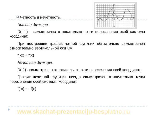 Четность и нечетность. Четность и нечетность. Четная функция. D( f ) - симметрична относительно точки пересечения осей системы координат. При построении график четной функции обязательно симметричен относительно вертикальной оси Оу. f(-x) = f(x) Неч…
