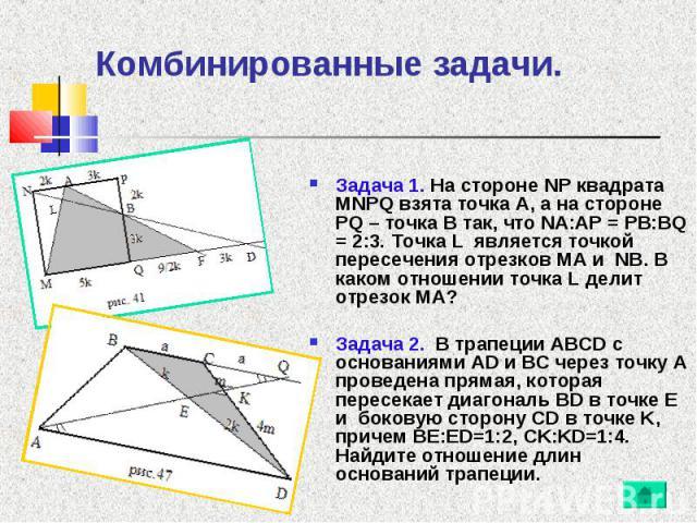 Задача 1. На стороне NP квадрата MNPQ взята точка A, а на стороне PQ – точка B так, что NA:AP = PB:BQ = 2:3. Точка L является точкой пересечения отрезков MA и NB. В каком отношении точка L делит отрезок MA? Задача 1. На стороне NP квадрата MNPQ взят…
