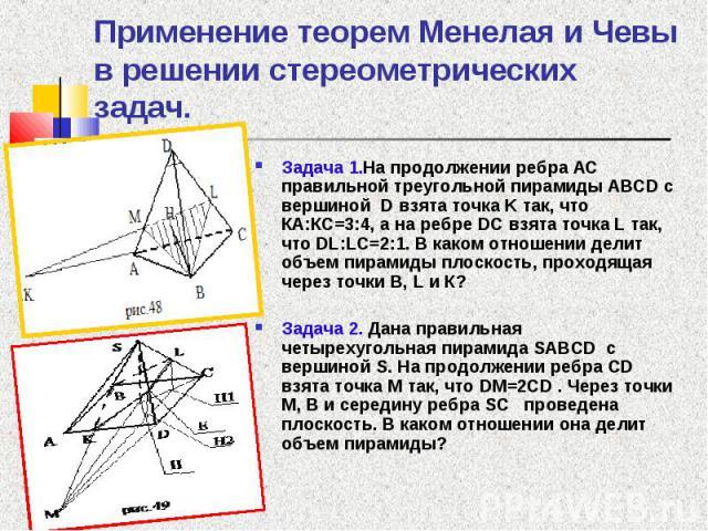 Задача 1.На продолжении ребра АС правильной треугольной пирамиды ABCD с вершиной D взята точка K так, что КА:КС=3:4, а на ребре DC взята точка L так, что DL:LC=2:1. В каком отношении делит объем пирамиды плоскость, проходящая через точки B, L и К? З…