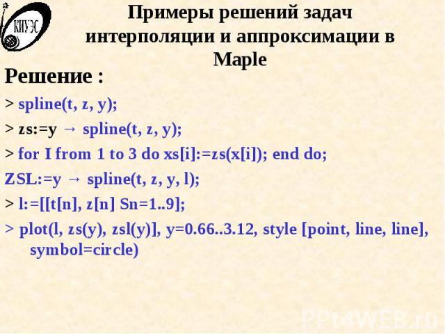 Примеры решений задач интерполяции и аппроксимации в Maple Решение : > spline(t, z, y); > zs:=y → spline(t, z, y); > for I from 1 to 3 do xs[i]:=zs(x[i]); end do; ZSL:=y → spline(t, z, y, l); > l:=[[t[n], z[n] Sn=1..9]; > plot(l, zs(y…