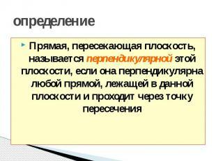 определение Прямая, пересекающая плоскость, называется перпендикулярной этой пло