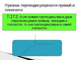 Признак перпендикулярности прямой и плоскости Т.17.2. Если прямая перпендикулярн