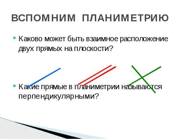 ВСПОМНИМ ПЛАНИМЕТРИЮ Каково может быть взаимное расположение двух прямых на плоскости? Какие прямые в планиметрии называются перпендикулярными?