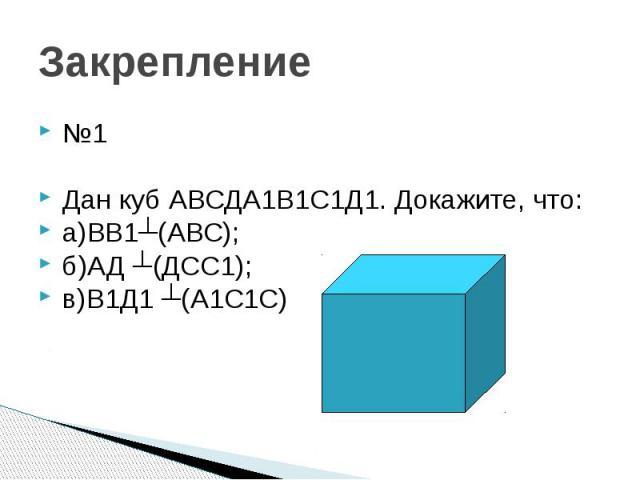 Закрепление №1 Дан куб АВСДА1В1С1Д1. Докажите, что: а)ВВ1┴(АВС); б)АД ┴(ДСС1); в)В1Д1 ┴(А1С1С)