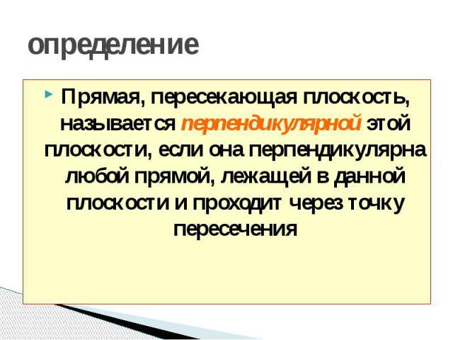 определение Прямая, пересекающая плоскость, называется перпендикулярной этой плоскости, если она перпендикулярна любой прямой, лежащей в данной плоскости и проходит через точку пересечения