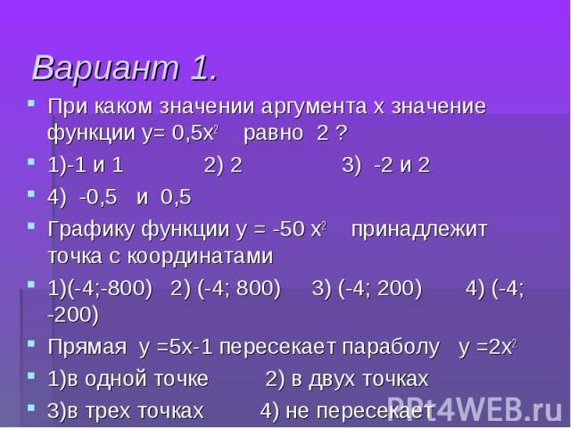 При каком значении аргумента х значение функции у= 0,5х2 равно 2 ? При каком значении аргумента х значение функции у= 0,5х2 равно 2 ? 1)-1 и 1 2) 2 3) -2 и 2 4) -0,5 и 0,5 Графику функции у = -50 х2 принадлежит точка с координатами 1)(-4;-800) 2) (-…