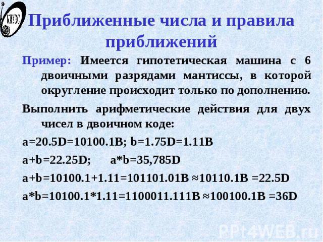 Приближенные числа и правила приближений Пример: Имеется гипотетическая машина с 6 двоичными разрядами мантиссы, в которой округление происходит только по дополнению. Выполнить арифметические действия для двух чисел в двоичном коде: a=20.5D=10100.1B…