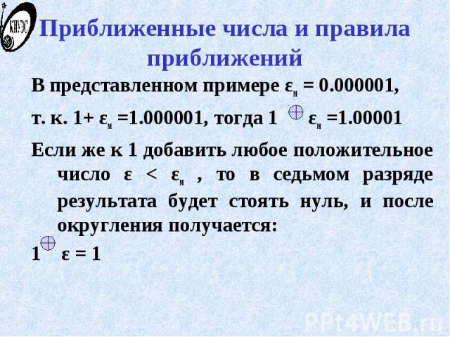 Приближенные числа и правила приближений В представленном примере εм = 0.000001, т. к. 1+ εм =1.000001, тогда 1 εм =1.00001 Если же к 1 добавить любое положительное число ε < εм , то в седьмом разряде результата будет стоять нуль, и после округле…