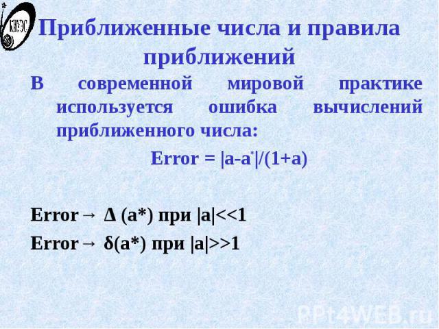 Приближенные числа и правила приближений В современной мировой практике используется ошибка вычислений приближенного числа: Error = |a-a*|/(1+a) Error→ Δ (a*) при |a|<<1 Error→ δ(a*) при |a|>>1