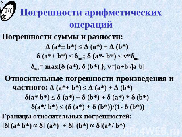 Погрешности арифметических операций Погрешности суммы и разности: Δ (a*± b*) ≤ Δ (a*) + Δ (b*) δ (a*+ b*) ≤ δmax ; δ (a*- b*) ≤ v*δmax δmax = max{δ (a*), δ (b*) }, v=|a+b|/|a-b| Относительные погрешности произведения и частного: Δ (a*+ b*) ≤ Δ (a*) …