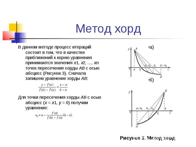 Метод хорд В данном методе процесс итераций состоит в том, что в качестве приближений к корню уравнения принимаются значения х1,х2,...,хn точек пересечения хорды АВ с осью абсцисс (Рисунок 3). Сначала запишем уравнение хорды AB: Дл…