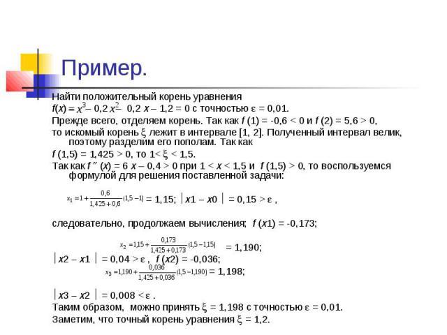 Пример. Найти положительный корень уравнения f(x) – 0,2 – 0,2 х – 1,2 = 0 с точностью = 0,01. Прежде всего, отделяем корень. Так как f (1) = -0,6 < 0 и f (2) = 5,6 > 0, то искомый корень лежит в интервале [1, 2]. Полученный интервал велик, поэ…