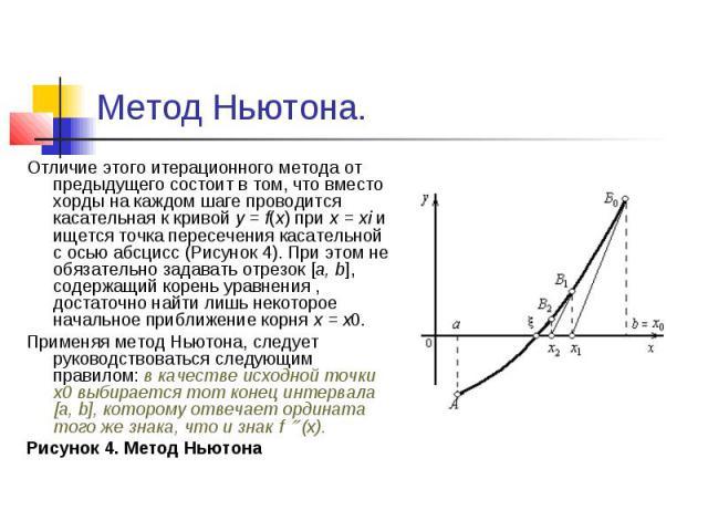 Метод Ньютона. Отличие этого итерационного метода от предыдущего состоит в том, что вместо хорды на каждом шаге проводится касательная к кривой y = f(x) при x=хi и ищется точка пересечения касательной с осью абсцисс (Рисунок 4). При этом…