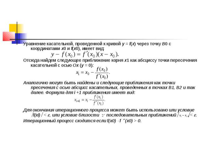 Уравнение касательной, проведенной к кривой y = f(x) через точку В0 с координатами х0 и f(х0), имеет вид: Отсюда найдем следующее приближение корня х1 как абсциссу точки пересечения касательной с осью Ох (y = 0): Аналогично могут быть найдены и след…