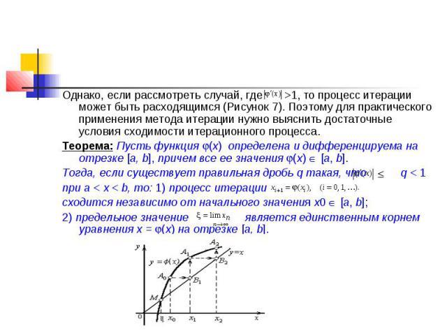 Однако, если рассмотреть случай, где >1, то процесс итерации может быть расходящимся (Рисунок 7). Поэтому для практического применения метода итерации нужно выяснить достаточные условия сходимости итерационного процесса. Теорема: Пусть функция (х…