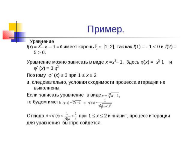 Пример. f(x) – x – 1 = 0 имеет корень [1, 2], так как f(1) = - 1 < 0 и f(2) = 5 > 0. Уравнение можно записать в виде х = – 1. Здесь (х) = – 1 и (х) = 3 ; Поэтому (х) 3 при 1 х 2 и, следовательно, условия сходимости процесса итерации не выполне…