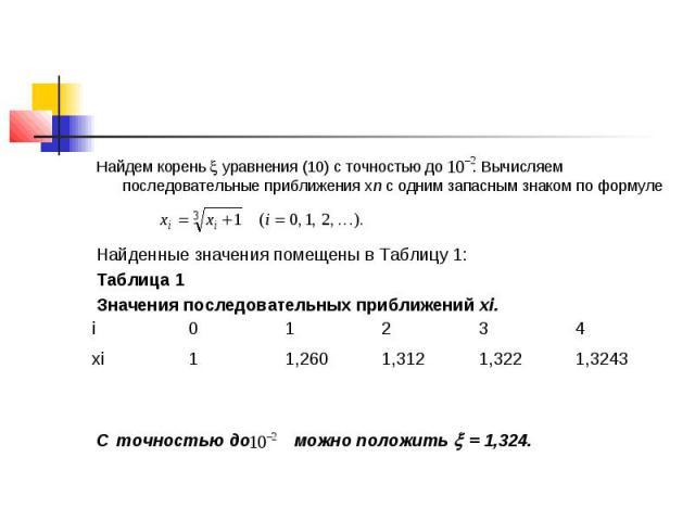 Найдем корень уравнения (10) с точностью до . Вычисляем последовательные приближения хn с одним запасным знаком по формуле Найденные значения помещены в Таблицу 1: Таблица 1 Значения последовательных приближений xi. С точностью до можно положить = 1,324.