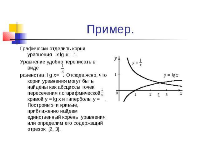 Пример. Графически отделить корни уравнения x lg x = 1. Уравнение удобно переписать в виде равенства :l g x= . Отсюда ясно, что корни уравнения могут быть найдены как абсциссы точек пересечения логарифмической кривой y = lg x и гиперболы y = . Постр…