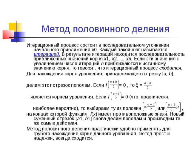 Метод половинного деления Итерационный процесс состоит в последовательном уточнении начального приближения х0. Каждый такой шаг называется итерацией. В результате итераций находится последовательность приближенных значений корня х1,х2,..…