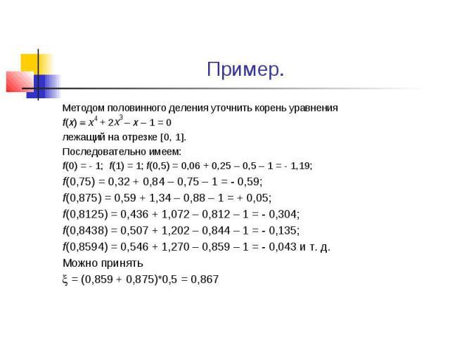 Пример. Методом половинного деления уточнить корень уравнения f(x) + 2 – x – 1 = 0 лежащий на отрезке 0, 1 . Последовательно имеем: f(0) = - 1; f(1) = 1; f(0,5) = 0,06 + 0,25 – 0,5 – 1 = - 1,19; f(0,75) = 0,32 + 0,84 – 0,75 – 1 = - 0,59; f(0,875) = …