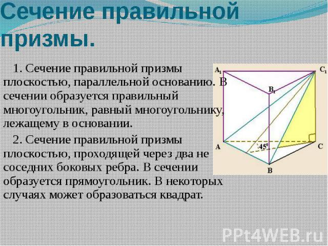 Сечение правильной призмы. 1.Сечение правильной призмы плоскостью, параллельной основанию. В сечении образуется правильный многоугольник, равный многоугольнику, лежащему в основании. 2.Сечение правильной призмы плоскостью, проходящей чер…