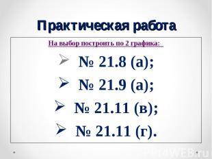 На выбор построить по 2 графика: На выбор построить по 2 графика: № 21.8 (а); №