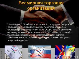 Всемирная торговая организация В 1986 году СССР обратился с заявкой о получении
