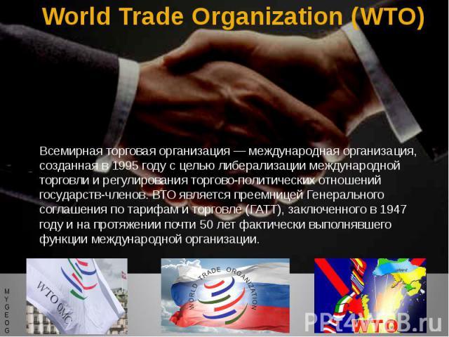 World Trade Organization (WTO) Всемирная торговая организация — международная организация, созданная в 1995 году с целью либерализации международной торговли и регулирования торгово-политических отношений государств-членов. ВТО является преемницей Г…