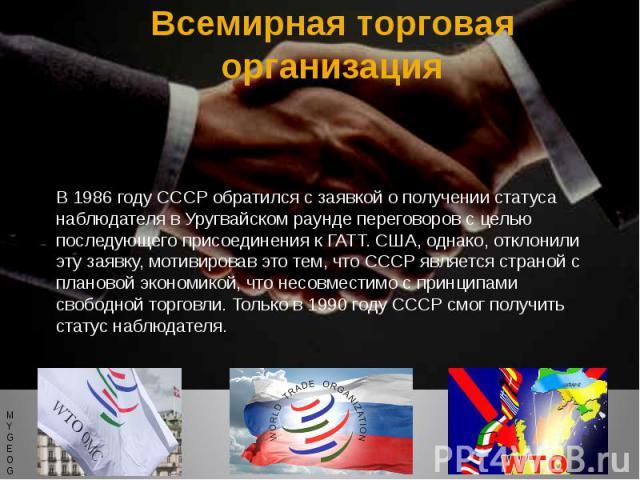 Всемирная торговая организация В 1986 году СССР обратился с заявкой о получении статуса наблюдателя в Уругвайском раунде переговоров с целью последующего присоединения к ГАТТ. США, однако, отклонили эту заявку, мотивировав это тем, что СССР является…